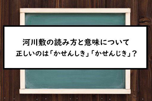河川敷の読み方と意味、「かせんしき」と「かせんじき」正しいのは?